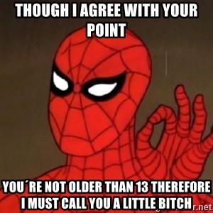 Spiderman Approves - Though I agree with your point you´re not older than 13 therefore i must call you a little bitch