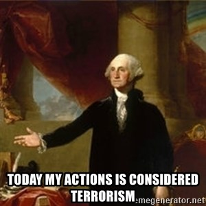 george washington - Today my actions is coNsidered terrorism