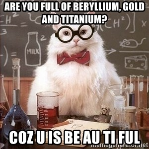 Chemist cat - ARE YOU FULL OF BERYLLIUM, GOLD AND TITANIUM? COZ U IS BE AU TI FUL
