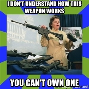 Dianne Feinstein - I don't understand How this weapon works  You can't own one