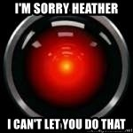 Hal 9000 - I'm sorry Heather I can't let you do that