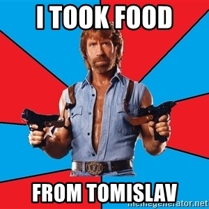 Chuck Norris  - I took food  from tomislav