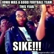 SIKE! Thats the wrong - Iowa was a good football team this year. SiKe!!!