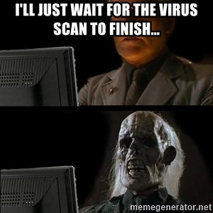 Waiting For - I'll just wait for the virus scan to finish...