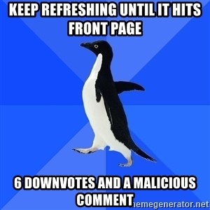 Socially Awkward Penguin - Keep refreshing until it hits front page 6 downvotes and a malicious comment