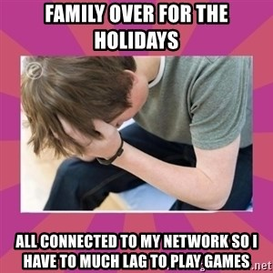 First World Gamer Problems - family over for the holidays all CONNECTED to my network so i have to much lag to play games