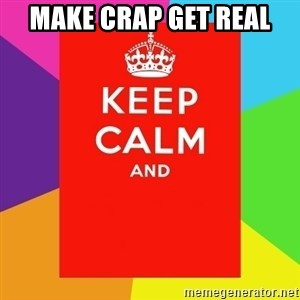 Keep calm and - MAKE CRAP GET REAL