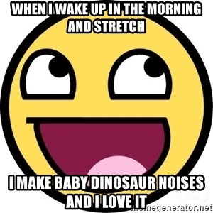 Awesome Smiley - When i wake up in the morning and stretch i make baby dinosaur noises and i love it
