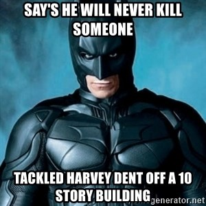 Blatantly Obvious Batman - say's he will never kill someone tackled harvey dent off a 10 story building