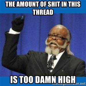 Too damn high - the amount of shit in this thread is too damn high