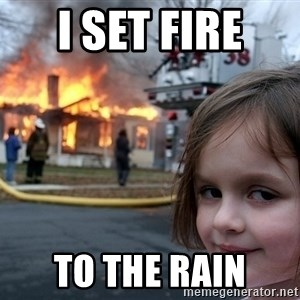 Disaster Girl - I set fire  to the rain