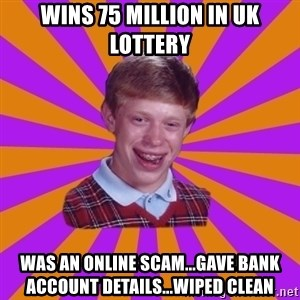 Unlucky Brian Strikes Again - wins 75 million in uk lottery was an online scam...gave bank account details...wiped clean