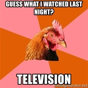 Anti Joke Chicken - guess what i watched last night? television
