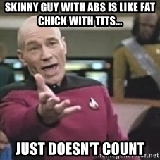 Captain Picard - SkiNny guy with abs is like fat chick with Tits... Just doesn't count