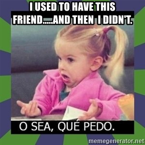 ¿O sea,que pedo? - I used to have this friend.....and then  I didn't.