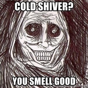 Horrifying House Guest - cold shiver? you smell good