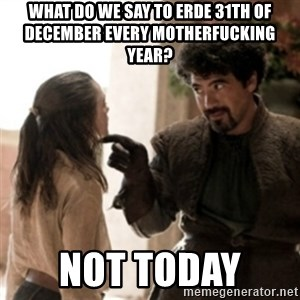Not today arya - WHAT DO WE SAY TO ERDE 31TH OF DECEMBER EVERY MOTHERFUCKING YEAR? NOT TODAY