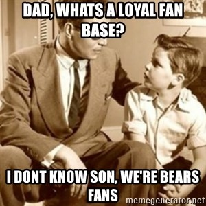 father son  - dad, whats a loyal fan base? i dont know son, we're bears fans