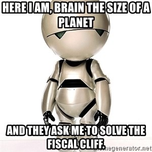 Marvin the Paranoid Android - Here I am, brain the size of a planet And they ask me to Solve the fiscal cliff.