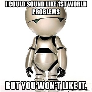 Marvin the Paranoid Android - I could sound like 1st world problems But you won't like it.