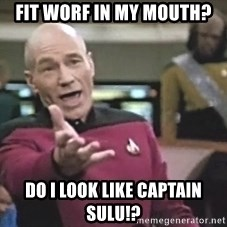 Picard Wtf - FIT WORF IN MY MOUTH? DO I LOOK LIKE CAPTAIN SULU!?