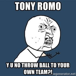 Y U No - Tony romo  Y u no throw ball to your own team?!