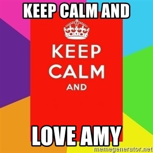 Keep calm and - KEEP CALM AND  LOVE AMY