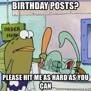 please hit me as hard as you can - Birthday Posts? Please hit me as hard as you can
