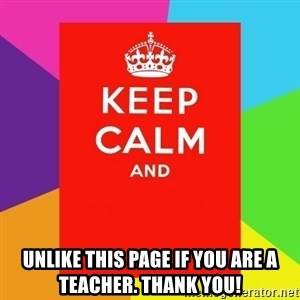 Keep calm and - UNLIKE THIS PAGE IF YOU ARE A TEACHER. THANK YOU!