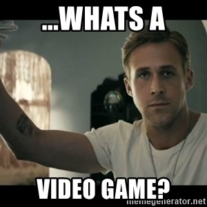 ryan gosling hey girl - ...whats a video game?