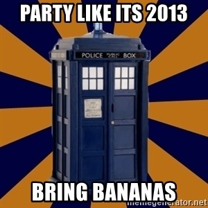 Dr. Who's TARDIS - Party like its 2013 Bring Bananas