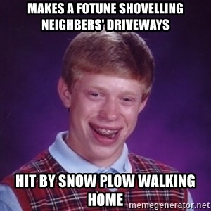 Bad Luck Brian - makes a fotune shovelling neighbers' driveways hit by snow plow walking home