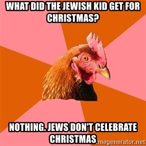 Anti Joke Chicken - what did the jewish kid get for christmas? nothing. jews don't celebrate christmas