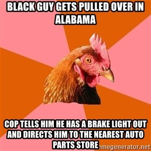 Anti Joke Chicken - black guy gets pulled over in alabama cop tells him he has a brake light out and directs him to the nearest auto parts store