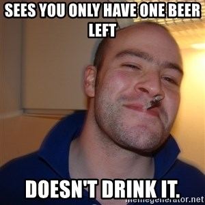 Good Guy Greg - sees you only have one beer left doesn't drink it.