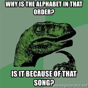 Philosoraptor - why is the alphabet in that order? is it because of that song?