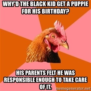 Anti Joke Chicken - why'd the black kid get a puppie for his birthday? his parents felt he was responsible enough to take care of it.