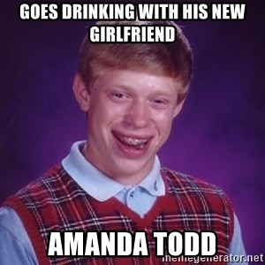 Bad Luck Brian - goes drinking with his new girlfriend amanda todd