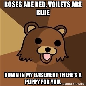 Pedobear - roses are red, voilets are blue down in my basement there's a puppy for you.