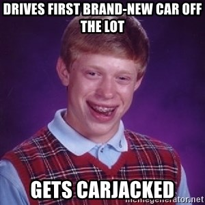 Bad Luck Brian - drives first brand-new car off the lot gets carjacked