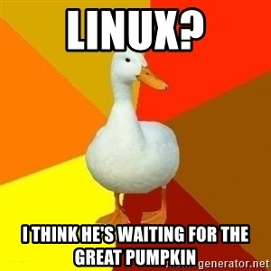Technologically Impaired Duck - linux? i think he's waiting for the great pumpkin