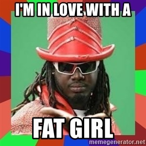t pain - I'm in love with a Fat gIrl