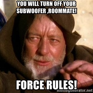 JEDI KNIGHT - you will turn off your subwoofer ,Roommate! Force rules!