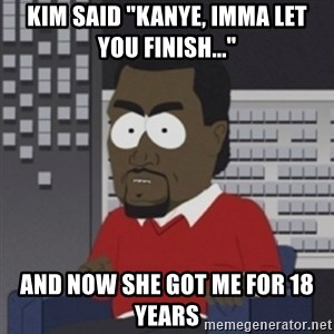 "Imma let you finish - kim said ""Kanye, imma let you finish..."" and now she got me for 18 years"