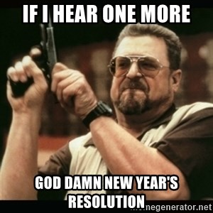 am i the only one around here - if I hear one more god damn new year's resolution