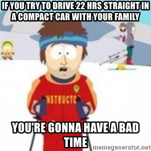 south park skiing instructor - if you try to drive 22 hrs straight in a compact car with your family you're gonna have a bad time