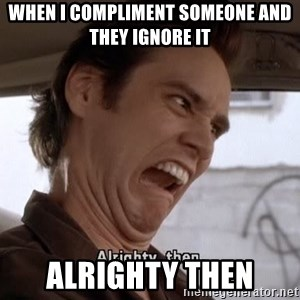 ALRIGHTY THEN - when i compliment someone and they ignore it  alrighty then