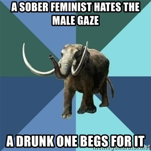 Misogyny Mastodon - a sober feminist hates the male gaze a drunk one begs for it