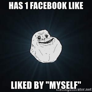 "Forever Alone - HAS 1 FACEBOOK LIKE LIKED BY ""MYSELF"""