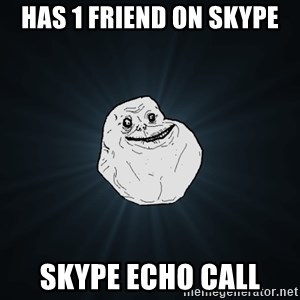 Forever Alone - HAS 1 FRIEND ON SKYPE SKYPE ECHO CALL